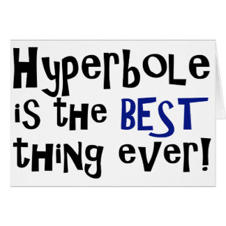 Hyperbole is the best thing ever! card