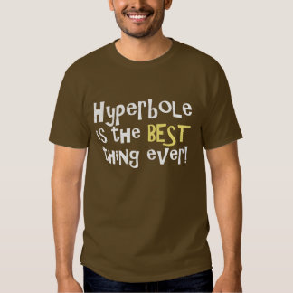 Hyperbole is the best thing ever! shirt