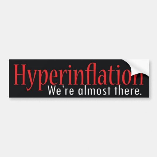 Hyperinflation, We're almost there. Car Bumper Sticker