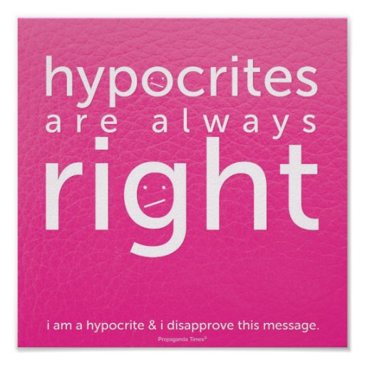 Hypocrites are always right poster