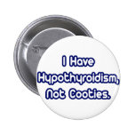Hypothyroidism...Not Cooties Button