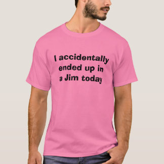 I accidentally ended up in a Jim today t-shirt