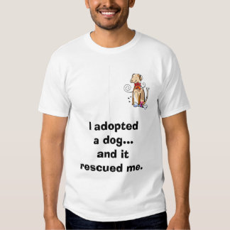 I adopted a dog...and it rescued me. shirt