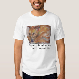 I adopted a greyhound... and it rescued me t shirt