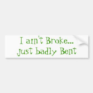 I ain't Broke...Just badly Bent Bumper Stickers