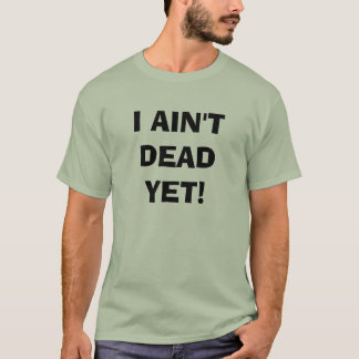 I AIN'T DEAD YET! T-Shirt
