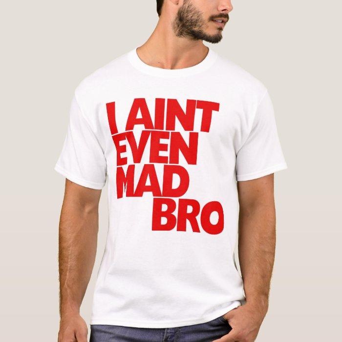 Ain't Even Mad Bro T-Shirt | Zazzle