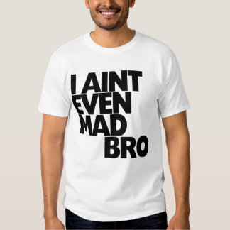 I Aint even mad bro T Shirt