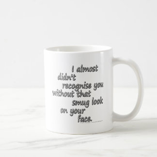 I almost didn't recognise you without that smug... coffee mug