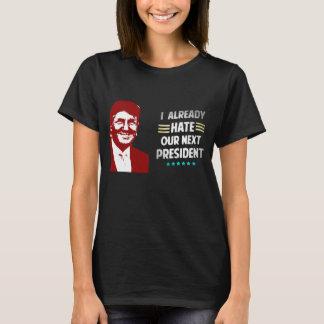 I already hate our next president, Donald trump T-Shirt