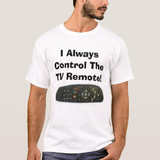 I Always Control The TV Remote! T-Shirt