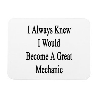 I Always Knew I Would Become A Great Mechanic Magnets