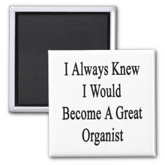 I Always Knew I Would Become A Great Organist Refrigerator Magnets
