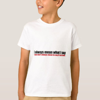 I always mean what I say; Just not out loud T-Shirt