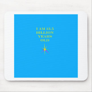 I Am 13.5 billion years old Mouse Pad