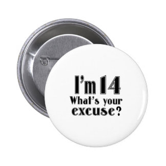I AM 14 WHAT IS YOUR EXCUSE ? PINBACK BUTTON