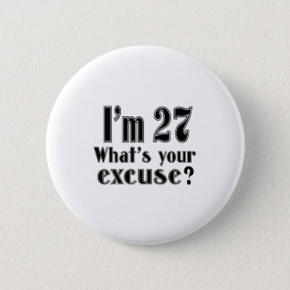 I AM 27 WHAT IS YOUR EXCUSE ? PINBACK BUTTON