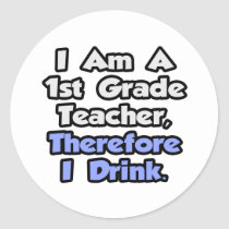 I Am A 1st Grade Teacher, Therefore I Drink Sticker