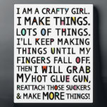 "I Am A Crafty Girl Funny Art Plaque<br><div class=""desc"">This plaque features text written and typography design by Kathy R. Jeffords, who is admittedly a crafty girl but has never reattached any body parts with a glue gun. It&#39;d make the perfect gift for that crafty girl you know and love... or the perfect addition for your very own craft...</div>"