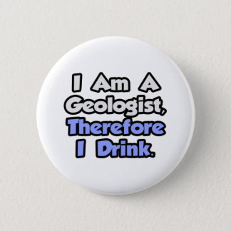 I Am A Geologist, Therefore I Drink Pinback Button