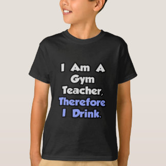 I Am A Gym Teacher, Therefore I Drink T-Shirt