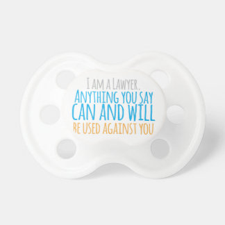 I am a LAWYER anything you say can and WILL be use Pacifier