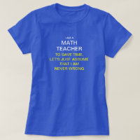 I am a math teacher to save time, let's just as T-Shirt