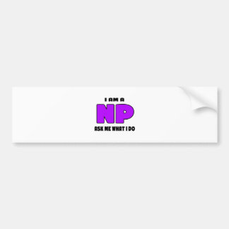 I Am a NP .... Ask Me What I Do.png Bumper Sticker