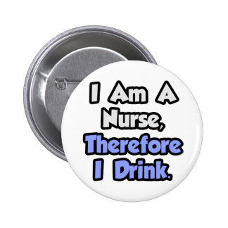 I Am A Nurse, Therefore I Drink Button