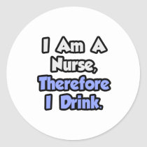 I Am A Nurse, Therefore I Drink Round Sticker