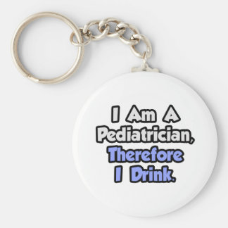 I Am A Pediatrician, Therefore I Drink Keychain