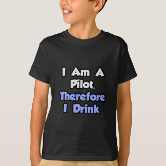 I Am A Pilot, Therefore I Drink T-Shirt