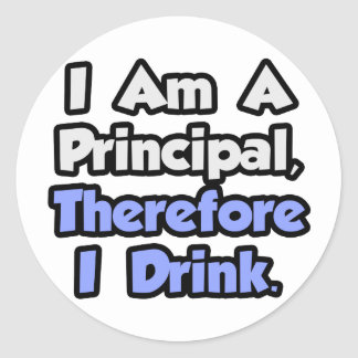 I Am A Principal, Therefore I Drink Classic Round Sticker