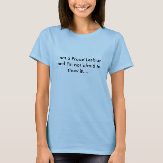 I am a Proud Lesbian and I'm not afraid to show... T-Shirt