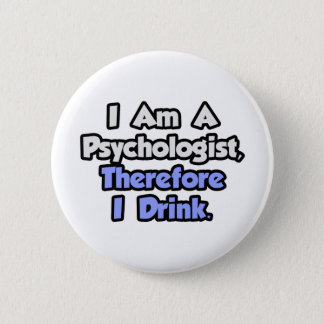 I Am A Psychologist, Therefore I Drink Button