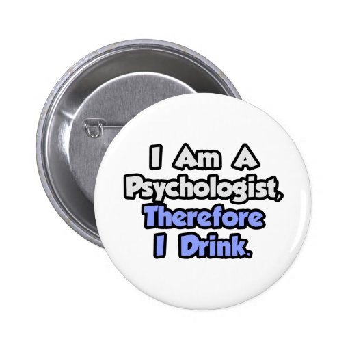 I Am A Psychologist, Therefore I Drink Pinback Button
