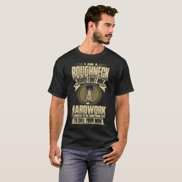 Professional Business I Am A Roughneck Because I Dont Mind Hardwork Tees