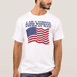 I AM A STRONG HARD WORKING AMERICAN MAN! T-Shirt
