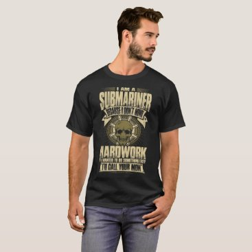 Professional Business I Am A Submariner Because I Dont Mind Hardwork Tee