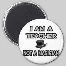 I Am A Teacher ... Not A Magician Fridge Magnets