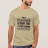 I Am A Teacher To Save Time Let's Just Assume I'm T-Shirt