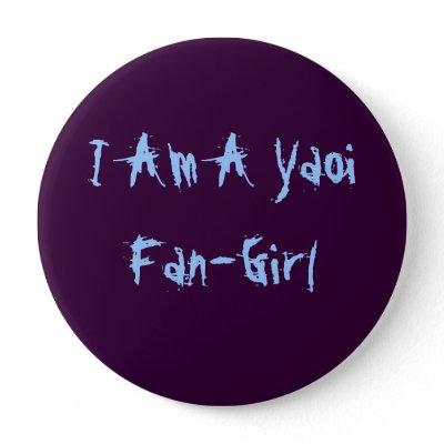 http://rlv.zcache.com/i_am_a_yaoi_fan_girl_button-p145826177544593074u389_400.jpg