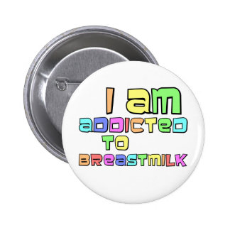 I Am Addicted To Breast Milk Pinback Button