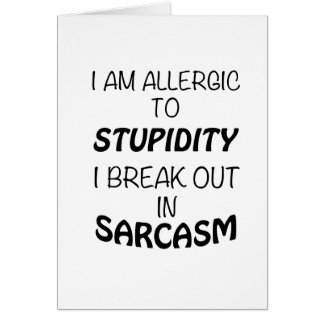 I am Allergic To Stupidity I Break Out In Sarcasm Card