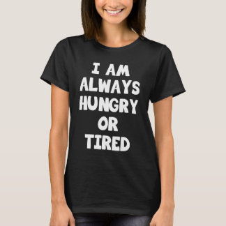 I Am Always Hungry or Tired Lazy Funny T-Shirt