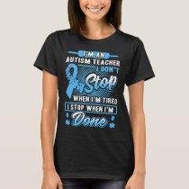 i am an a autism teacher i dont stop when i am tir T-Shirt