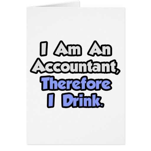 I Am An Accountant, Therefore I Drink Greeting Card