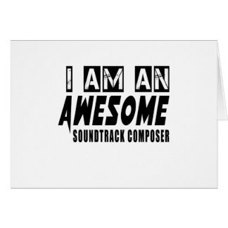 I AM AN AWESOME SOUNDTRACK COMPOSER. GREETING CARD