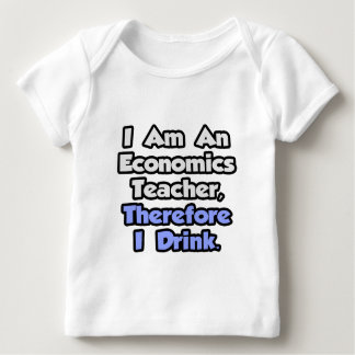 I Am An Economics Teacher, Therefore I Drink Baby T-Shirt