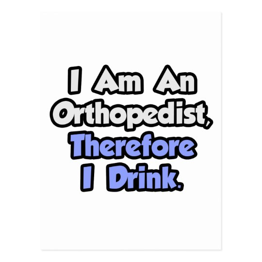 I Am An Orthopedist, Therefore I Drink Postcard